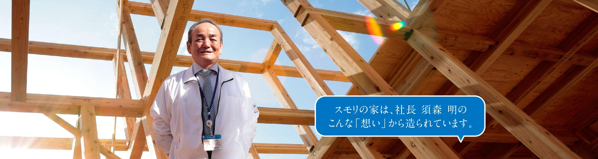 スモリの家は、社長 須森 明のこんな「想い」から造られています。