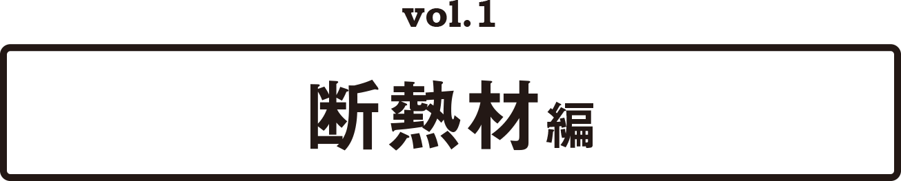 vol.1 断熱材編